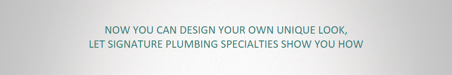 NOW YOU CAN DESIGN YOUR OWN UNIQUE LOOK, LET SIGNATURE PLUMBING SPECIALTIES SHOW YOU HOW